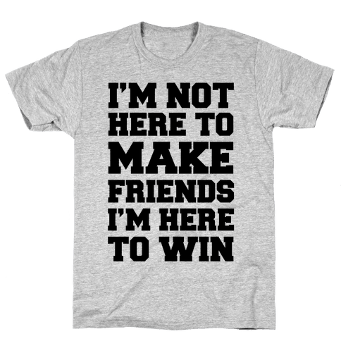I'm Not Here To Make Friends I'm Here To Win Mens T-Shirt