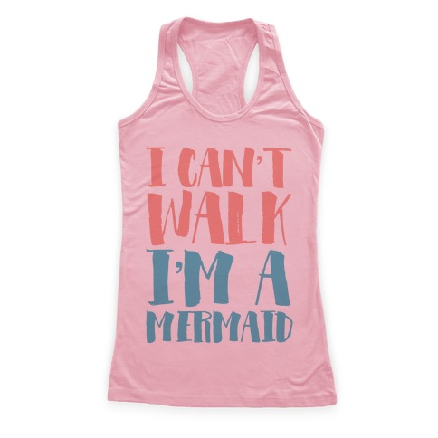 I Can't Walk, I'm a Mermaid Racerback Tank Top