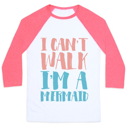 I Can't Walk, I'm a Mermaid Baseball Tee