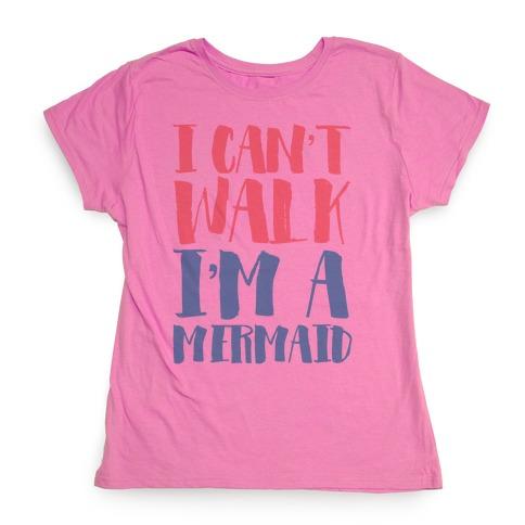 I Can't Walk, I'm a Mermaid Womens T-Shirt