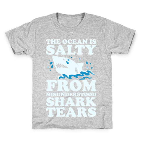 The Ocean Is Salty From Misunderstood Shark Tears Kids T-Shirt