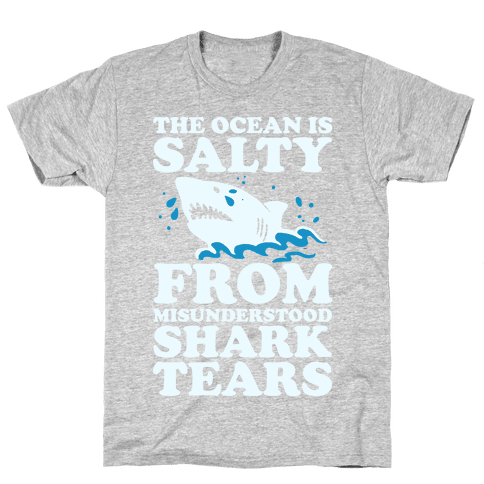 The Ocean Is Salty From Misunderstood Shark Tears Mens T-Shirt