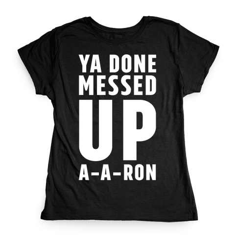 Ya Done Messed Up A-A-Ron Womens T-Shirt