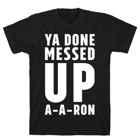3793042a Ya Done Messed Up A-A-Ron T-Shirt | LookHUMAN