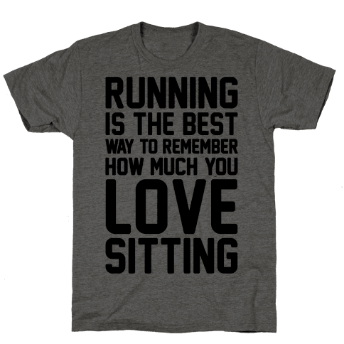 Running Is The Best Way To Remember How Much You Love Sitting Mens/Unisex T-Shirt