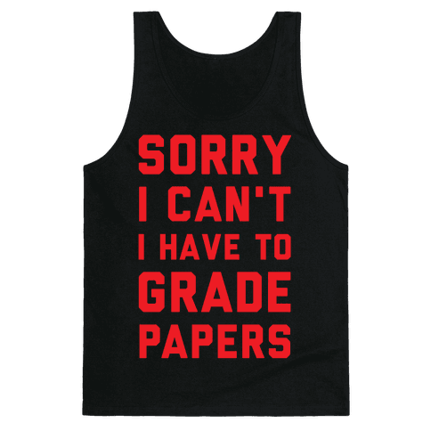 Sorry I Can't I Have To Grade Papers Tank Top