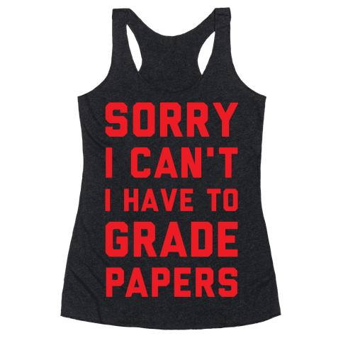 Sorry I Can't I Have To Grade Papers Racerback Tank Top