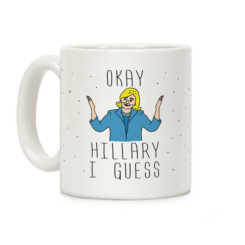 Okay Hillary I Guess Shrugs Coffee Mug