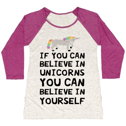 If You Can Believe In Unicorns You Can Believe In Yourself Baseball Tee
