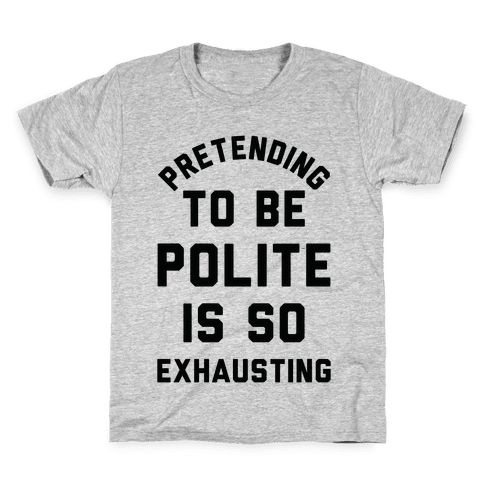 Pretending To Be Polite Is So Exhausting Kids T-Shirt