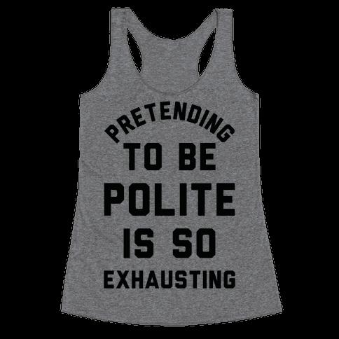 Pretending To Be Polite Is So Exhausting Racerback Tank Top