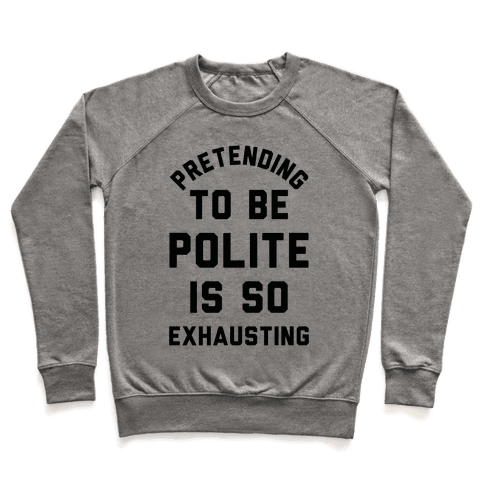 Pretending To Be Polite Is So Exhausting Pullover
