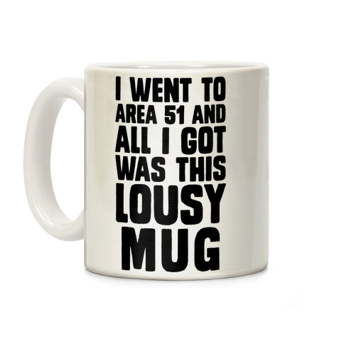 I Went To Area 51 And All I Got Was This Lousy T-Shirt Coffee Mug