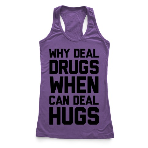 Why Deal Drugs When You Can Deal Hugs Racerback Tank Top