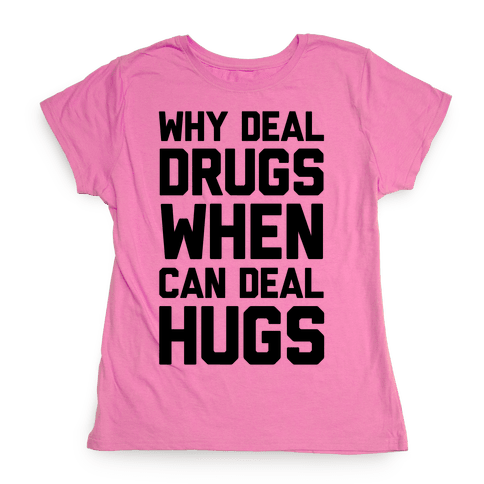 Why Deal Drugs When You Can Deal Hugs Womens T-Shirt