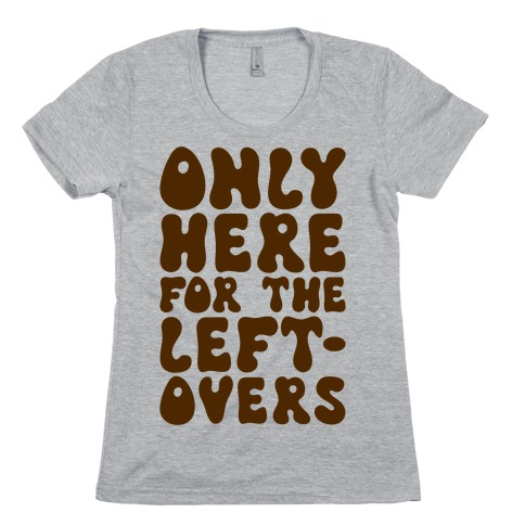 Only Here For The Leftovers Womens T-Shirt