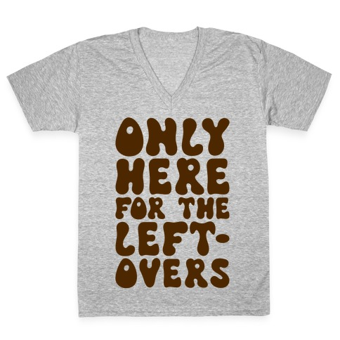 Only Here For The Leftovers V-Neck Tee Shirt