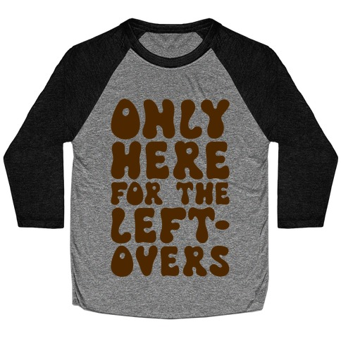 Only Here For The Leftovers Baseball Tee