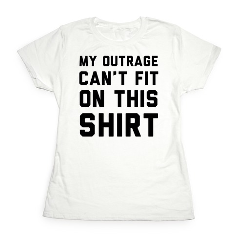 My Outrage Can't Fit on This Shirt Womens T-Shirt