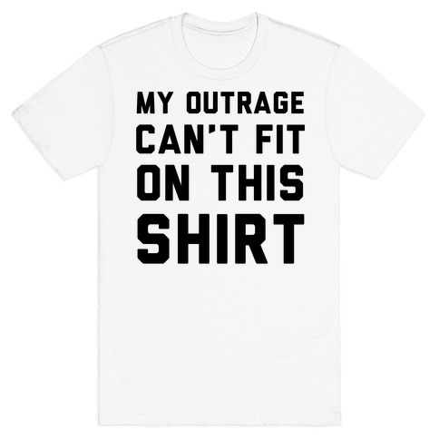My Outrage Can't Fit on This Shirt T-Shirt