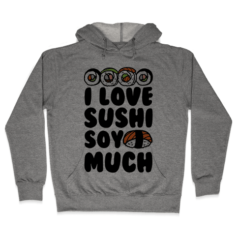 I Love Sushi Soy Much Hooded Sweatshirt