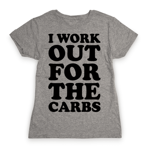 I Workout For The Carbs Womens T-Shirt