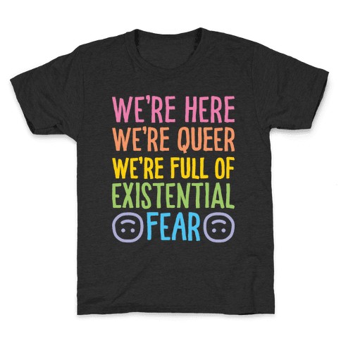 We're Here We're Queer We're Full Of Existential Fear Kids T-Shirt
