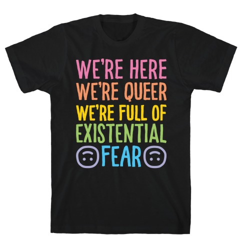 We're Here We're Queer We're Full Of Existential Fear T-Shirt