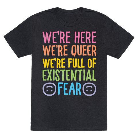 We're Here We're Queer We're Full Of Existential Fear Mens T-Shirt