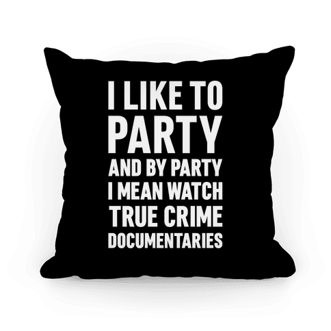 I Like To Party And By Party I Mean Watch True Crime Documentaries Pillow