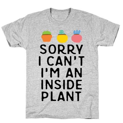 Sorry I Can't I'm An Inside Plant T-Shirt
