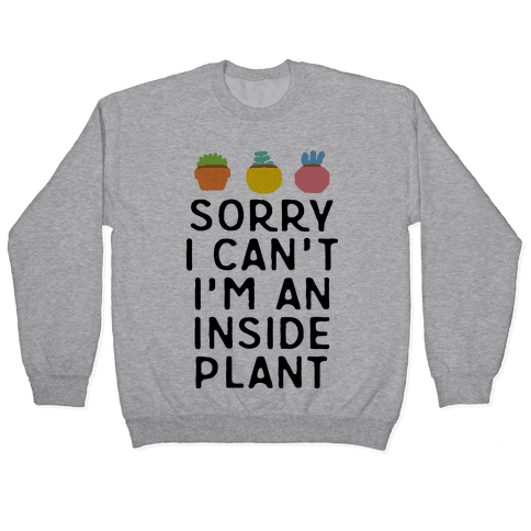 Sorry I Can't I'm An Inside Plant Pullover