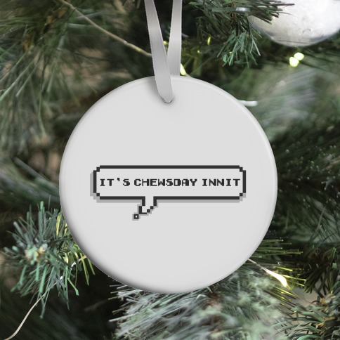 It's Chewsday Innit Ornament