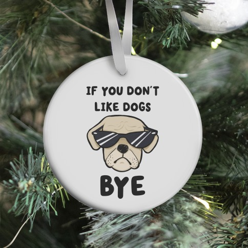 If You Don't Like Dogs, Bye Ornament
