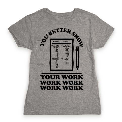 You Better Show Your Work Womens T-Shirt