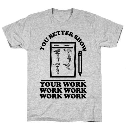 You Better Show Your Work Mens T-Shirt