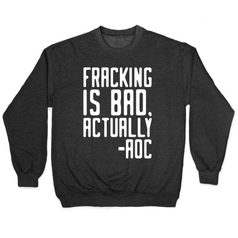 Fracking Is Bad Actually AOC Quote White Print Pullover
