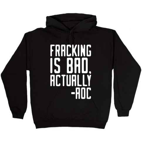 Fracking Is Bad Actually AOC Quote White Print Hooded Sweatshirt