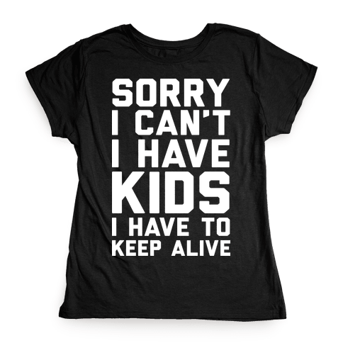 Sorry I Can't I Have Kids I Have To Keep Alive Womens T-Shirt