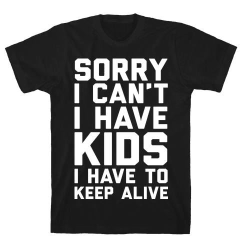 Sorry I Can't I Have Kids I Have To Keep Alive Mens T-Shirt