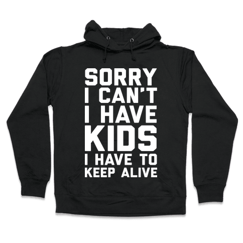 Sorry I Can't I Have Kids I Have To Keep Alive Hooded Sweatshirt