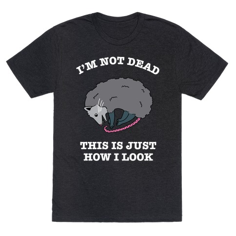 I'm Not Dead, This is Just How I Look T-Shirt