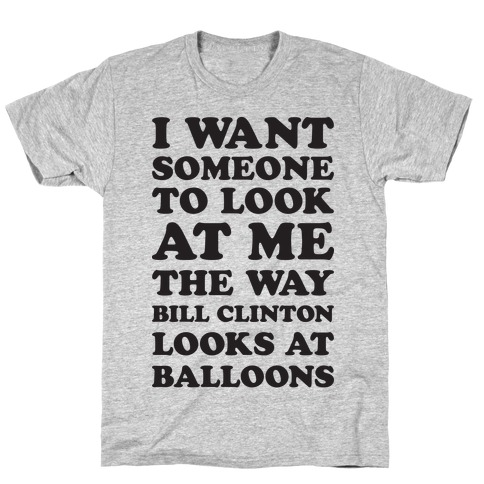 I Want Someone To Look At Me The Way Bill Clinton Looks At Balloons Mens T-Shirt