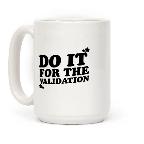 Do It For The Validation  Coffee Mug