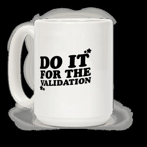 Do It For The Validation  Coffee Mug