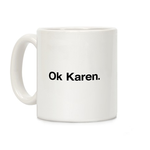 Ok, Karen. Coffee Mug