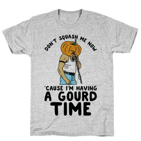 Don't Squash Me Now 'Cause I'm Having a Gourd Time T-Shirt