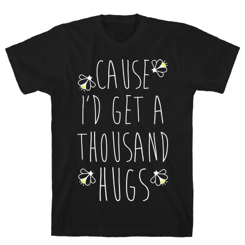 Cause I'd Get a Thousand Hugs Mens T-Shirt