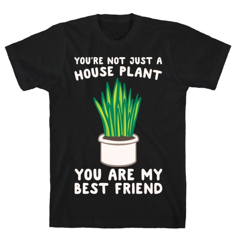 You're Not Just A House Plant White Print T-Shirt