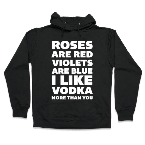 Roses Are Red Violets Are Blue I Like Vodka More Than You Hooded Sweatshirt